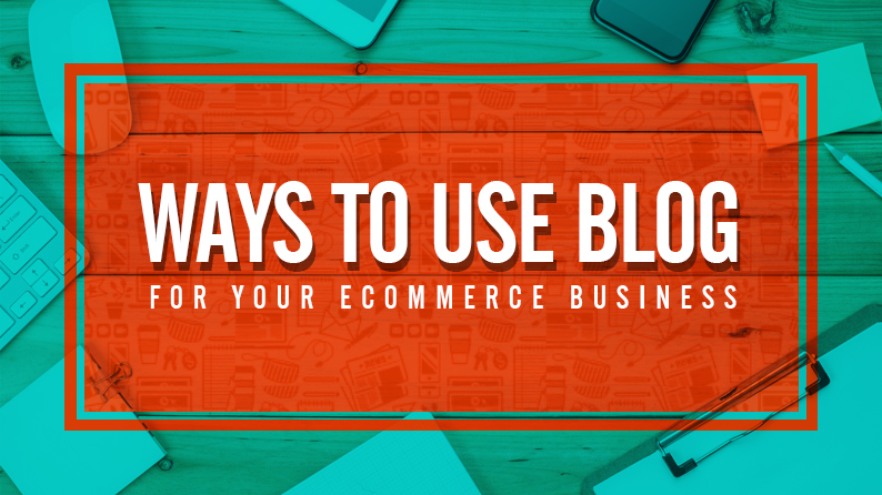 Ways to use blog for your ecommerce business